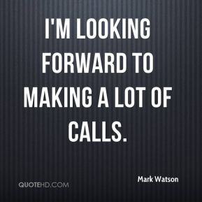 I'm looking forward to making a lot of calls.