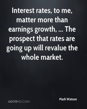 Mark Watson  - Interest rates, to me, matter more than earnings growth, ... The prospect that rates are going up will revalue the whole market.