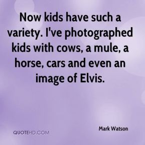Mark Watson  - Now kids have such a variety. I've photographed kids with cows, a mule, a horse, cars and even an image of Elvis.