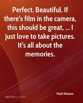 Perfect. Beautiful. If there's film in the camera, this should be great, ... I just love to take pictures. It's all about the memories.