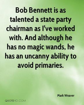 Mark Weaver  - Bob Bennett is as talented a state party chairman as I've worked with. And although he has no magic wands, he has an uncanny ability to avoid primaries.