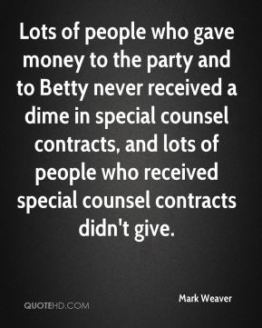 Mark Weaver  - Lots of people who gave money to the party and to Betty never received a dime in special counsel contracts, and lots of people who received special counsel contracts didn't give.