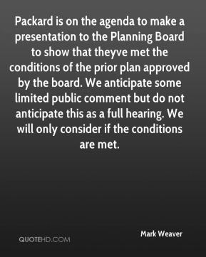 Mark Weaver  - Packard is on the agenda to make a presentation to the Planning Board to show that theyve met the conditions of the prior plan approved by the board. We anticipate some limited public comment but do not anticipate this as a full hearing. We will only consider if the conditions are met.