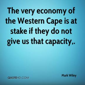 Mark Wiley  - The very economy of the Western Cape is at stake if they do not give us that capacity.