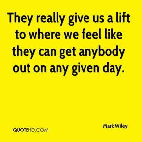 Mark Wiley  - They really give us a lift to where we feel like they can get anybody out on any given day.