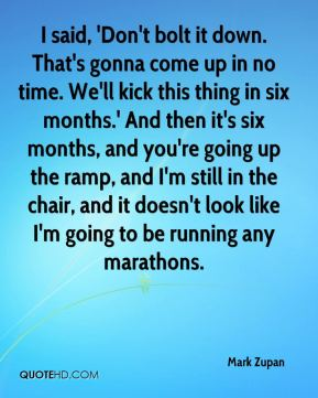 Mark Zupan  - I said, 'Don't bolt it down. That's gonna come up in no time. We'll kick this thing in six months.' And then it's six months, and you're going up the ramp, and I'm still in the chair, and it doesn't look like I'm going to be running any marathons.