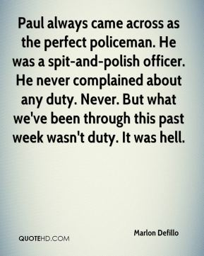 Marlon Defillo  - Paul always came across as the perfect policeman. He was a spit-and-polish officer. He never complained about any duty. Never. But what we've been through this past week wasn't duty. It was hell.