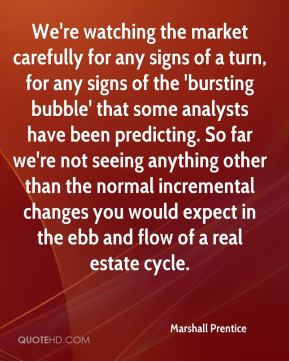 We're watching the market carefully for any signs of a turn, for any signs of the 'bursting bubble' that some analysts have been predicting. So far we're not seeing anything other than the normal incremental changes you would expect in the ebb and flow of a real estate cycle.