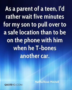 Martha Rowe Mitchell  - As a parent of a teen, I'd rather wait five minutes for my son to pull over to a safe location than to be on the phone with him when he T-bones another car.