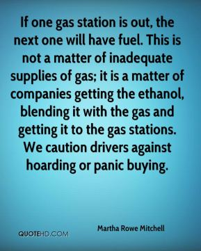 Martha Rowe Mitchell  - If one gas station is out, the next one will have fuel. This is not a matter of inadequate supplies of gas; it is a matter of companies getting the ethanol, blending it with the gas and getting it to the gas stations. We caution drivers against hoarding or panic buying.