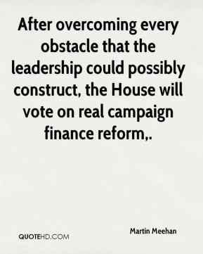 Martin Meehan  - After overcoming every obstacle that the leadership could possibly construct, the House will vote on real campaign finance reform.