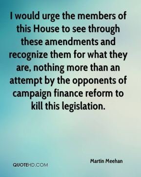 Martin Meehan  - I would urge the members of this House to see through these amendments and recognize them for what they are, nothing more than an attempt by the opponents of campaign finance reform to kill this legislation.