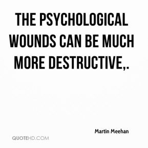 Martin Meehan  - The psychological wounds can be much more destructive.