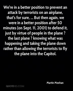 Martin Meehan  - We're in a better position to prevent an attack by terrorists on an airplane, that's for sure, ... But then again, we were in a better position after 50 minutes (on Sept. 11, 2001) to defend it, just by virtue of people in the plane ? the last plane ? knowing what was happening and taking the plane down rather than allowing the terrorists to fly the plane into the Capitol.