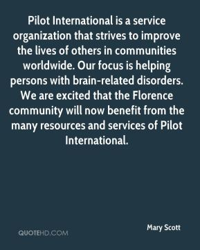 Mary Scott  - Pilot International is a service organization that strives to improve the lives of others in communities worldwide. Our focus is helping persons with brain-related disorders. We are excited that the Florence community will now benefit from the many resources and services of Pilot International.