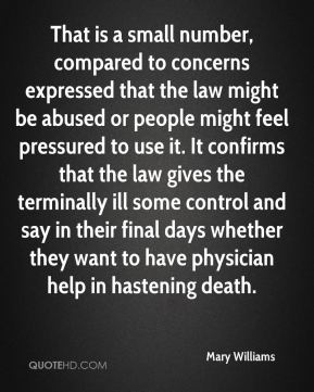 Mary Williams  - That is a small number, compared to concerns expressed that the law might be abused or people might feel pressured to use it. It confirms that the law gives the terminally ill some control and say in their final days whether they want to have physician help in hastening death.