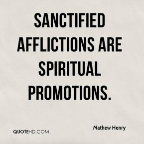 Mathew Henry  - Sanctified afflictions are spiritual promotions.