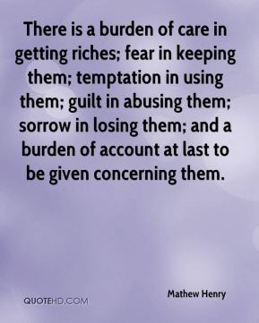 There is a burden of care in getting riches; fear in keeping them; temptation in using them; guilt in abusing them; sorrow in losing them; and a burden of account at last to be given concerning them.