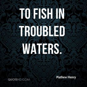 To fish in troubled waters.