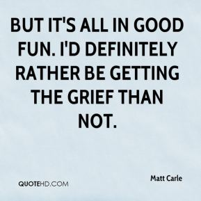 Matt Carle  - But it's all in good fun. I'd definitely rather be getting the grief than not.