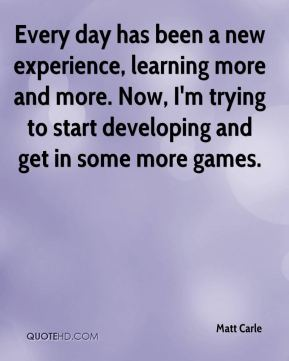 Matt Carle  - Every day has been a new experience, learning more and more. Now, I'm trying to start developing and get in some more games.