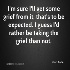 Matt Carle  - I'm sure I'll get some grief from it, that's to be expected. I guess I'd rather be taking the grief than not.