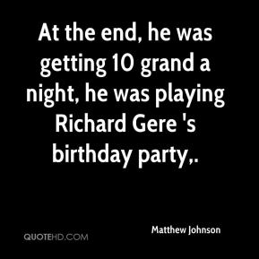At the end, he was getting 10 grand a night, he was playing Richard Gere 's birthday party.
