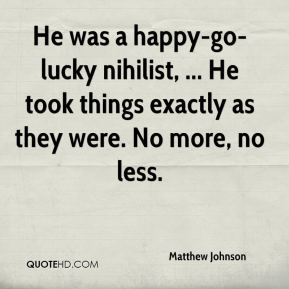 Matthew Johnson  - He was a happy-go-lucky nihilist, ... He took things exactly as they were. No more, no less.