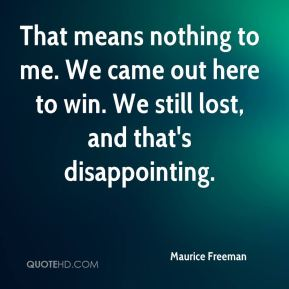 Maurice Freeman  - That means nothing to me. We came out here to win. We still lost, and that's disappointing.