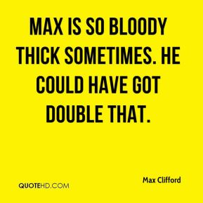 Max is so bloody thick sometimes. He could have got double that.