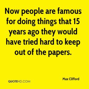 Now people are famous for doing things that 15 years ago they would have tried hard to keep out of the papers.