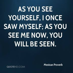 Mexican Proverb  - As you see yourself, I once saw myself; as you see me now, you will be seen.