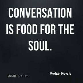 Mexican Proverb  - Conversation is food for the soul.