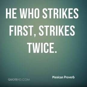 Mexican Proverb  - He who strikes first, strikes twice.