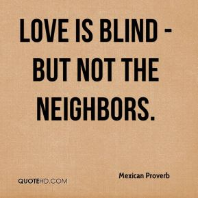 Mexican Proverb  - Love is blind - but not the neighbors.