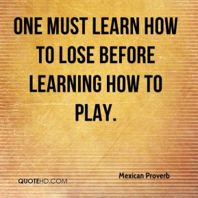 Mexican Proverb  - One must learn how to lose before learning how to play.