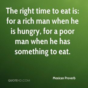 Mexican Proverb  - The right time to eat is: for a rich man when he is hungry, for a poor man when he has something to eat.