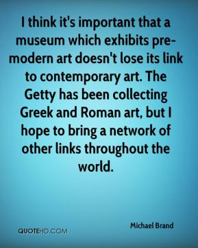 I think it's important that a museum which exhibits pre-modern art doesn't lose its link to contemporary art. The Getty has been collecting Greek and Roman art, but I hope to bring a network of other links throughout the world.