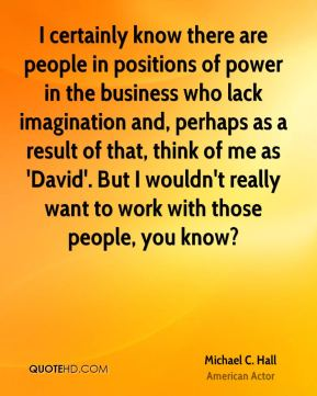 Michael C. Hall - I certainly know there are people in positions of power in the business who lack imagination and, perhaps as a result of that, think of me as 'David'. But I wouldn't really want to work with those people, you know?