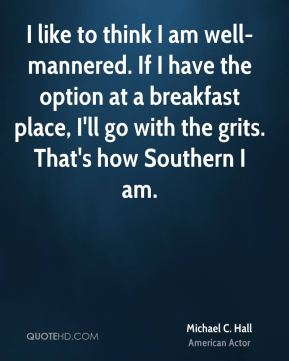 Michael C. Hall - I like to think I am well-mannered. If I have the option at a breakfast place, I'll go with the grits. That's how Southern I am.