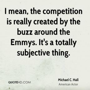 Michael C. Hall - I mean, the competition is really created by the buzz around the Emmys. It's a totally subjective thing.