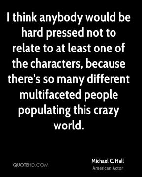 I think anybody would be hard pressed not to relate to at least one of the characters, because there's so many different multifaceted people populating this crazy world.