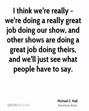 I think we're really - we're doing a really great job doing our show, and other shows are doing a great job doing theirs, and we'll just see what people have to say.