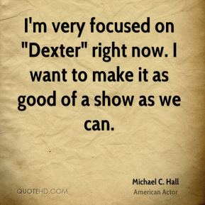 "I'm very focused on ""Dexter"" right now. I want to make it as good of a show as we can."