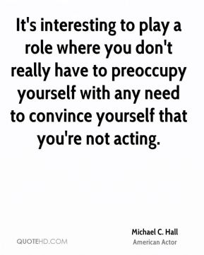 It's interesting to play a role where you don't really have to preoccupy yourself with any need to convince yourself that you're not acting.