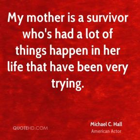 Michael C. Hall - My mother is a survivor who's had a lot of things happen in her life that have been very trying.