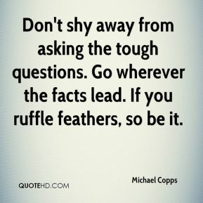 Don't shy away from asking the tough questions. Go wherever the facts lead. If you ruffle feathers, so be it.