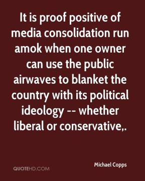 It is proof positive of media consolidation run amok when one owner can use the public airwaves to blanket the country with its political ideology -- whether liberal or conservative.