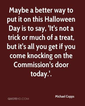 Maybe a better way to put it on this Halloween Day is to say, 'It's not a trick or much of a treat, but it's all you get if you come knocking on the Commission's door today.'.
