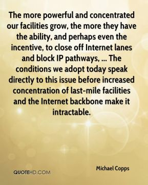 The more powerful and concentrated our facilities grow, the more they have the ability, and perhaps even the incentive, to close off Internet lanes and block IP pathways, ... The conditions we adopt today speak directly to this issue before increased concentration of last-mile facilities and the Internet backbone make it intractable.